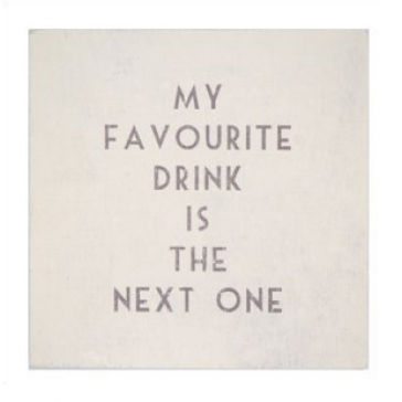 My Favourite drink is the next one- drinks coaster